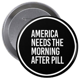 ANTI-TRUMP - AMERICA NEEDS THE MORNING AFTER PILL  4 INCH ROUND BUTTON