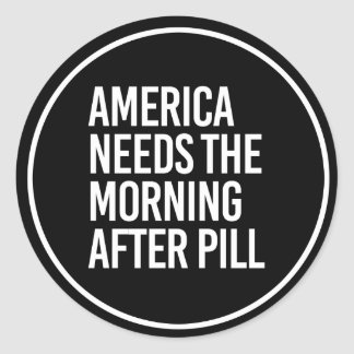 ANTI-TRUMP - AMERICA NEEDS THE MORNING AFTER PILL  CLASSIC ROUND STICKER