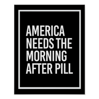 ANTI-TRUMP - AMERICA NEEDS THE MORNING AFTER PILL  POSTER