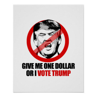 ANTI-TRUMP - Give me One Dollar or I vote Trump -. Poster