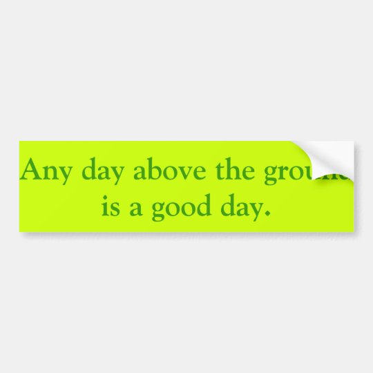 Any day above the ground is a good day. bumper sticker