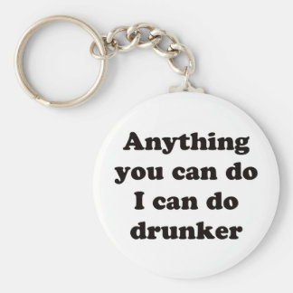 Anything you can do I can do drunker -  Keychain