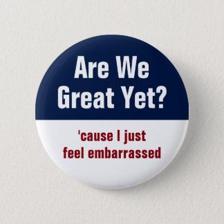 Are We Great Yet? I Just Feel Embarrassed 2 Inch Round Button