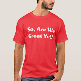 Are We Great Yet? Men's T T-Shirt