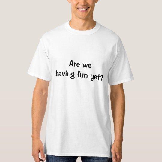 Are We Having Fun Yet? T-Shirt