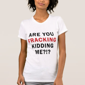 Are You FRACKING Kidding Me?!? - Women's Light T T-Shirt