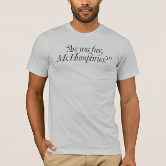 Are you free, Mr. Humphries? T-Shirt