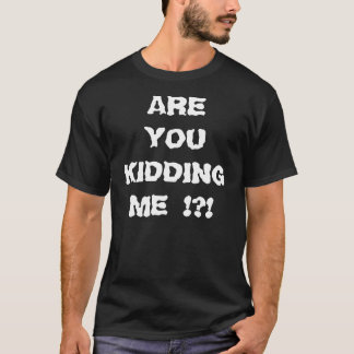 ARE YOU KIDDING ME !?! T-Shirt