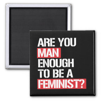 Are you Man Enough to be a feminist --  white -.pn Magnet