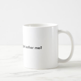 Are you really trying to bother me? coffee mug