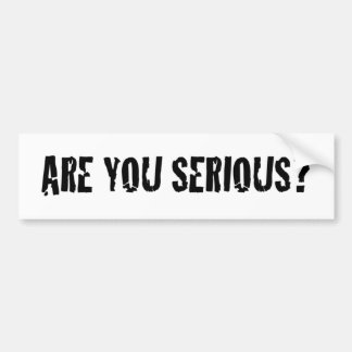 Are You Serious? Bumper Sticker