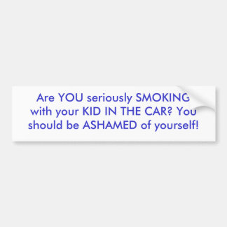 Are YOU seriously SMOKING with your KID IN THE ... Bumper Sticker