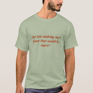 Are you stalking me?Cause that would be super! T-Shirt