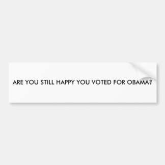 ARE YOU STILL HAPPY YOU VOTED FOR OBAMA? BUMPER STICKER