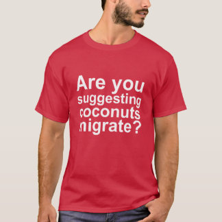 Are You Suggesting that Coconuts Migrate? T-Shirt