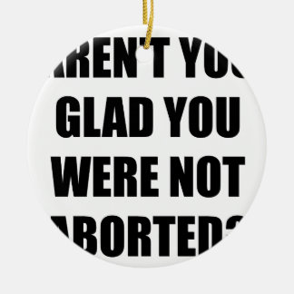 Aren't you glad you were not aborted? ceramic ornament
