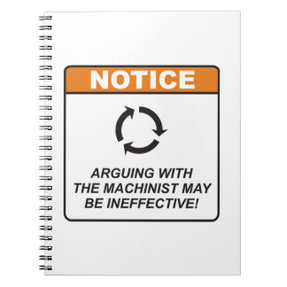 Arguing with the Machinist may be ineffective! Notebooks