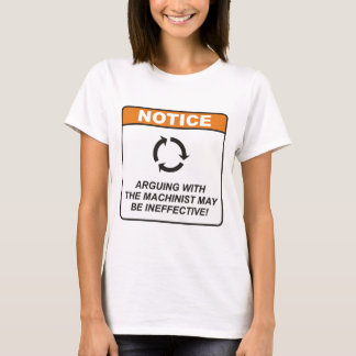 Arguing with the Machinist may be ineffective! T-Shirt