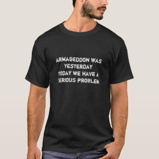 armageddon was yesterdaytoday we have a serious... T-Shirt