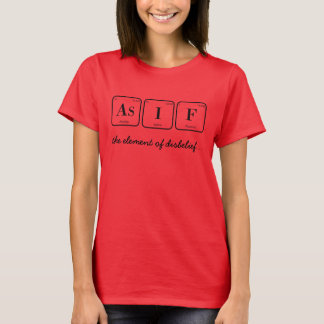 As If: the element of disbelief  (periodic tbl) T-Shirt