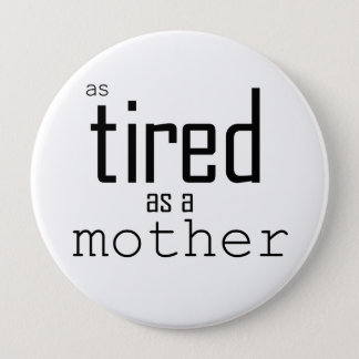 As tired as a Mother 4 Inch Round Button