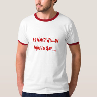 As Vamp Willow Would Say..... T-Shirt