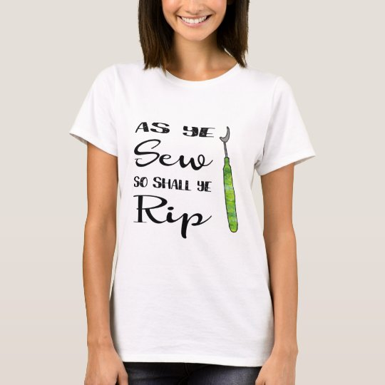 As Ye Sew So Shall Ye Rip T-Shirt