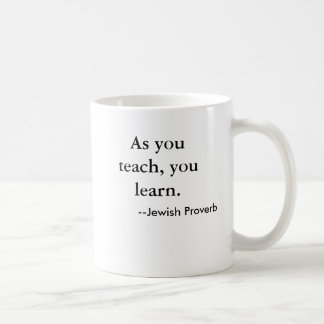 As you teach, you learn. , --Jewish Proverb Coffee Mug