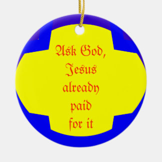Ask God, Jesus already paid for it Ceramic Ornament
