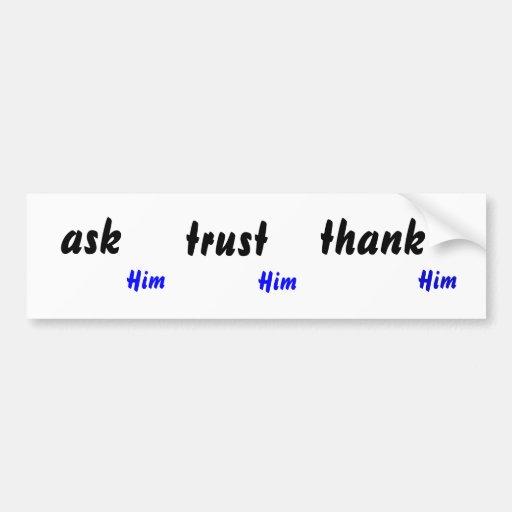 ask Him, trust Him, thank Him Bumper Stickers