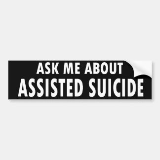 """""""Ask Me About Assisted Suicide"""" Bumper Sticker"""