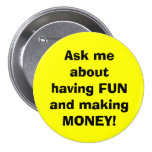 Ask me about having FUN and making MONEY! Buttons