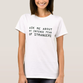 Ask Me About My Intense Fear of Strangers T-Shirt