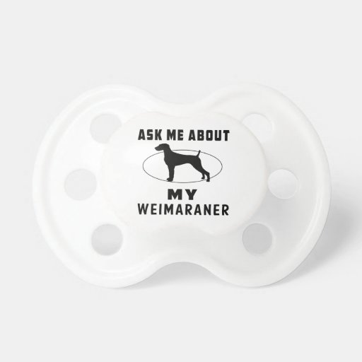 Ask Me About My Weimaraner Pacifiers