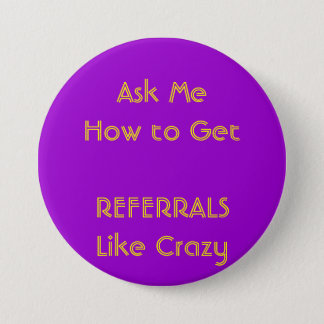 Ask Me How to GetREFERRALS Like Crazy 3 Inch Round Button