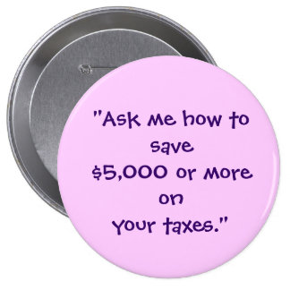 """""""Ask me how to save $5,000 or more on your taxes."""" 4 Inch Round Button"""