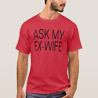 Ask my Ex-Wife T Shirt