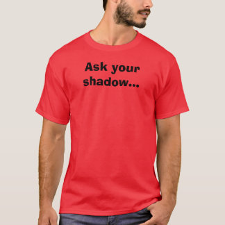 Ask your shadow... T-Shirt