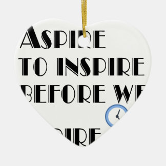 Aspire To inspire before we expire. Ceramic Heart Ornament