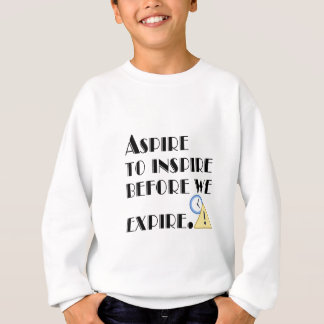 Aspire To inspire before we expire. Sweatshirt