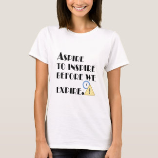 Aspire To inspire before we expire. T-Shirt