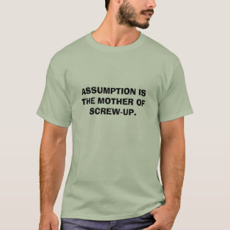 ASSUMPTION IS THE MOTHER OF SCREW-UP. T-Shirt