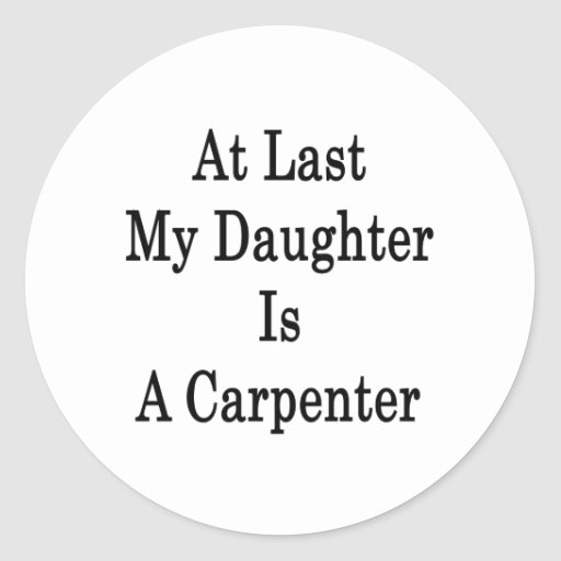 At Last My Daughter Is A Carpenter Round Sticker