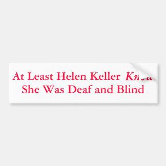 At Least Helen Keller Knew She Was... - Bumper Sticker
