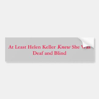 At Least Helen Keller            She Was Deaf a... Bumper Sticker