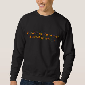 at least i run faster than internet explorer sweatshirt