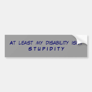 At  least  my  disability  isn't S T U P I D I T Y Bumper Sticker