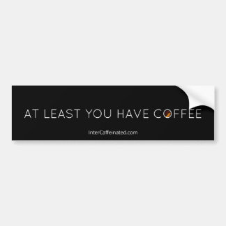 At Least You Have Coffee Bumper Sticker