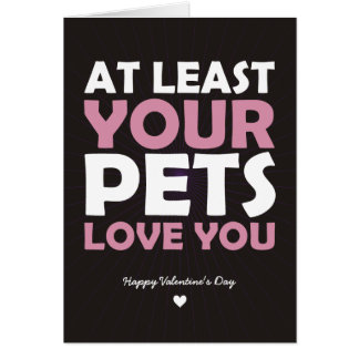 At Least Your Pets Love You Card