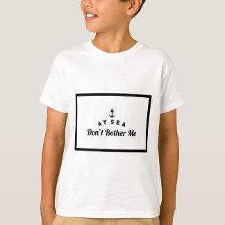 At sea don't bother me T-Shirt